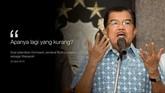 Wakil Presiden Jusuf Kalla (JK) sering menyampaikan pernyataan yang disebut layak kutip. Tak selalu manis, kadang juga pahit didengarnya.