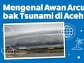 INFOGRAFIS: Mengenal Awan Arcus Bak Gulungan Tsunami di Aceh