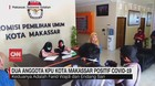 VIDEO: 2 Anggota KPU Kota Makassar Positif Covid-19