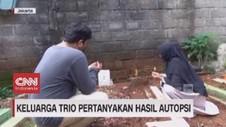 VIDEO: Keluarga Trio Pertanyakan Hasil Autopsi